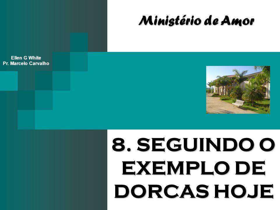 8. SEGUINDO O EXEMPLO DE DORCAS HOJE Ministério de Amor Ellen G White Pr. Marcelo Carvalho