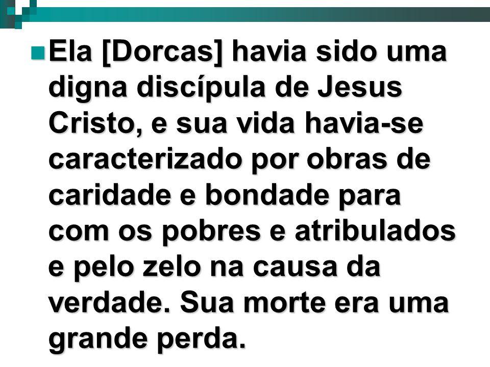 11 Ela [Dorcas] havia sido uma digna discípula de Jesus Cristo, e sua vida havia-se caracterizado por obras de caridade e bondade para com os pobres e