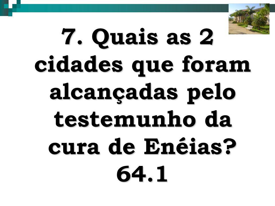 16 7. Quais as 2 cidades que foram alcançadas pelo testemunho da cura de Enéias? 64.1