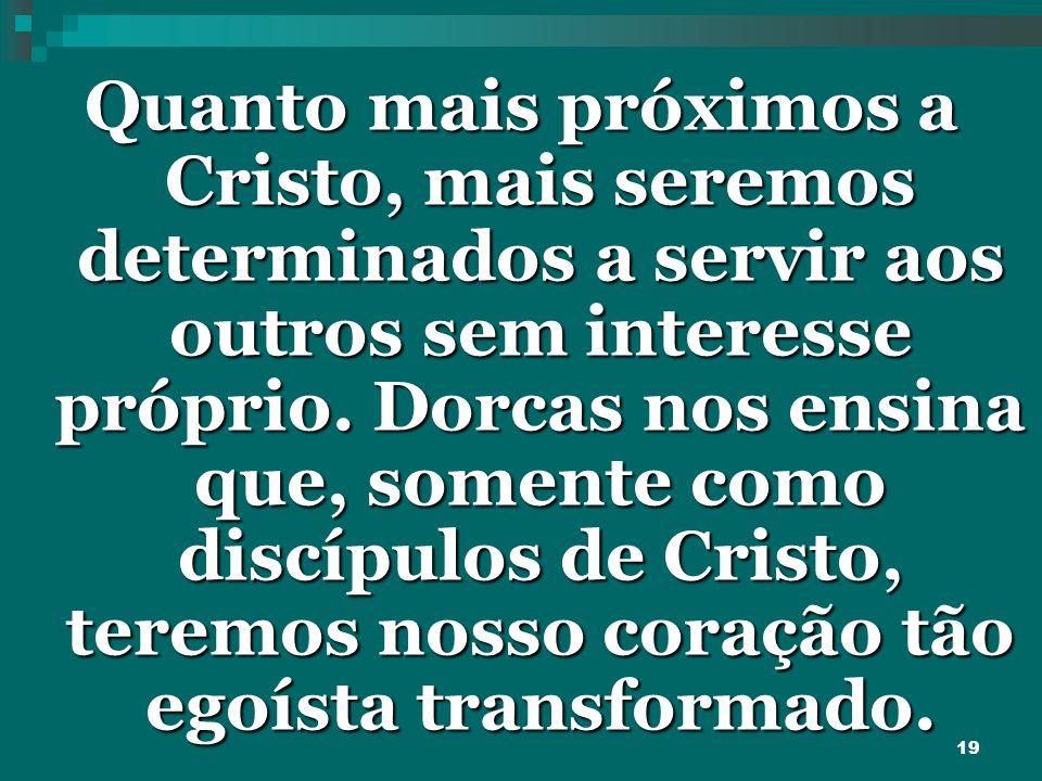 19 Quanto mais próximos a Cristo, mais seremos determinados a servir aos outros sem interesse próprio. Dorcas nos ensina que, somente como discípulos