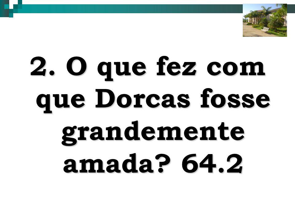 6 2. O que fez com que Dorcas fosse grandemente amada? 64.2