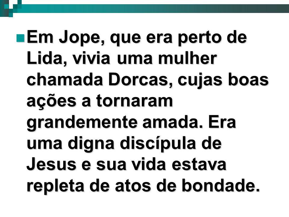 7 Em Jope, que era perto de Lida, vivia uma mulher chamada Dorcas, cujas boas ações a tornaram grandemente amada. Era uma digna discípula de Jesus e s