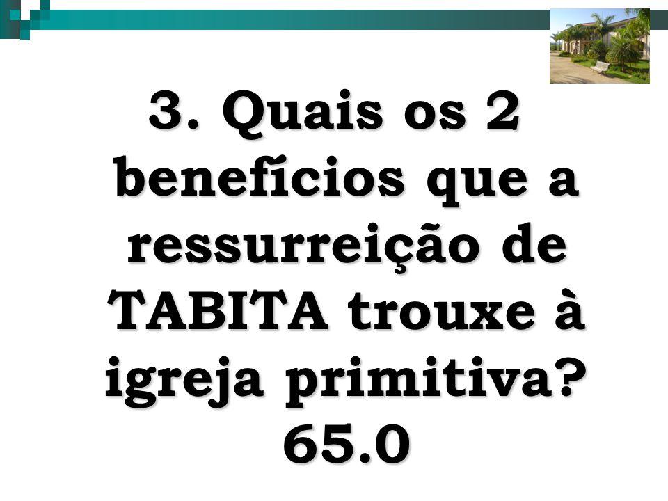9 3. Quais os 2 benefícios que a ressurreição de TABITA trouxe à igreja primitiva? 65.0