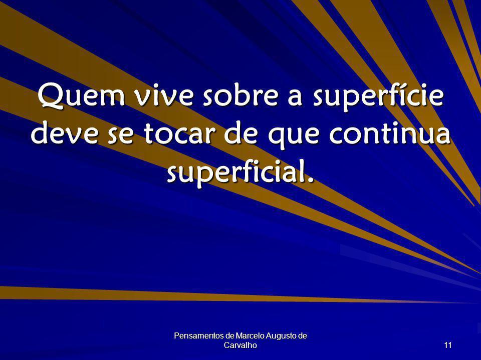 Pensamentos de Marcelo Augusto de Carvalho 11 Quem vive sobre a superfície deve se tocar de que continua superficial.