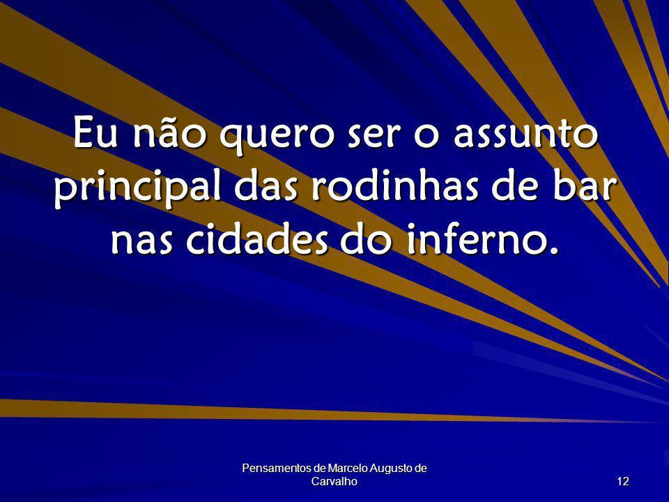 Pensamentos de Marcelo Augusto de Carvalho 12 Eu não quero ser o assunto principal das rodinhas de bar nas cidades do inferno.