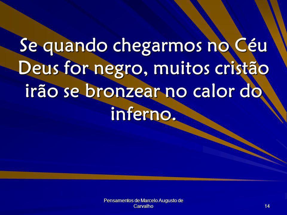 Pensamentos de Marcelo Augusto de Carvalho 14 Se quando chegarmos no Céu Deus for negro, muitos cristão irão se bronzear no calor do inferno.