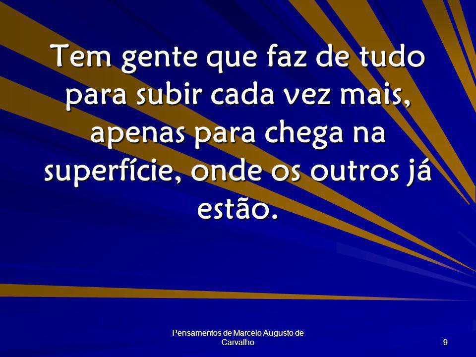 Pensamentos de Marcelo Augusto de Carvalho 9 Tem gente que faz de tudo para subir cada vez mais, apenas para chega na superfície, onde os outros já es