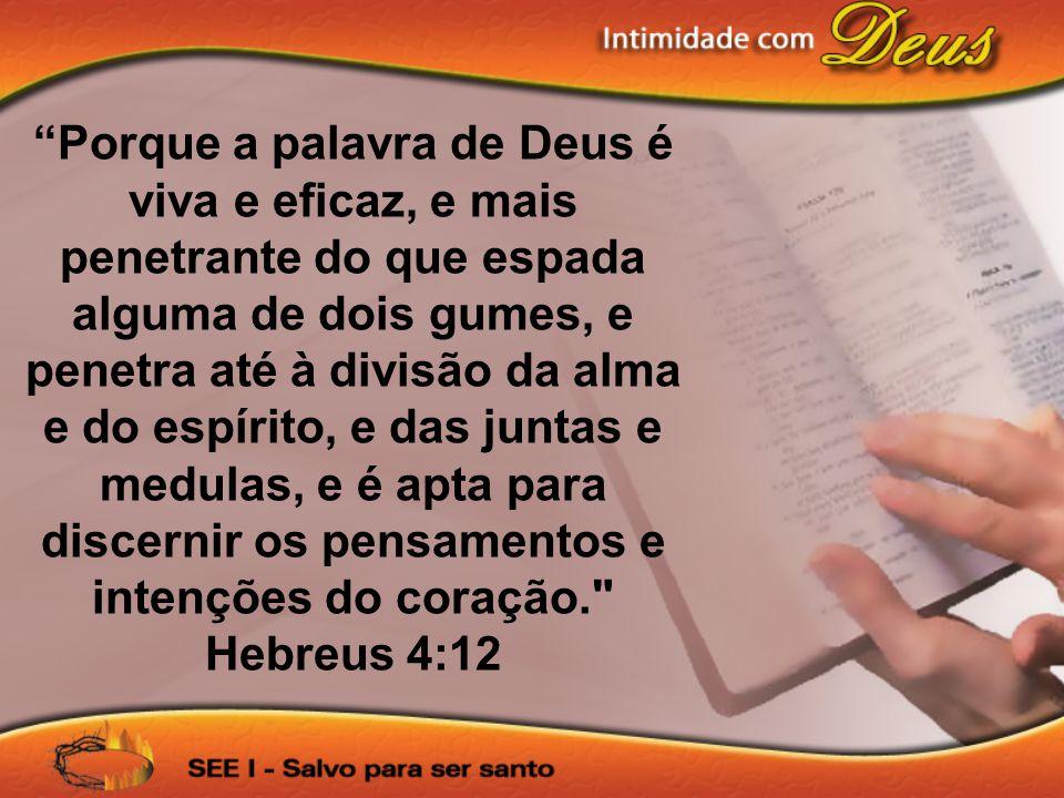 Porque a palavra de Deus é viva e eficaz, e mais penetrante do que espada alguma de dois gumes, e penetra até à divisão da alma e do espírito, e das j