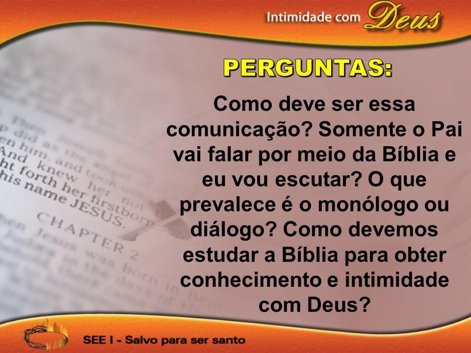 Como deve ser essa comunicação? Somente o Pai vai falar por meio da Bíblia e eu vou escutar? O que prevalece é o monólogo ou diálogo? Como devemos est