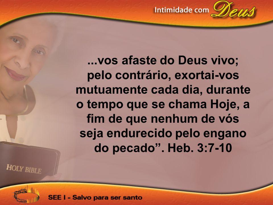 ...vos afaste do Deus vivo; pelo contrário, exortai-vos mutuamente cada dia, durante o tempo que se chama Hoje, a fim de que nenhum de vós seja endure