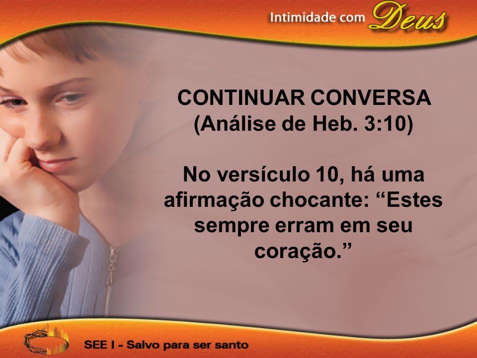 CONTINUAR CONVERSA (Análise de Heb. 3:10) No versículo 10, há uma afirmação chocante: Estes sempre erram em seu coração.