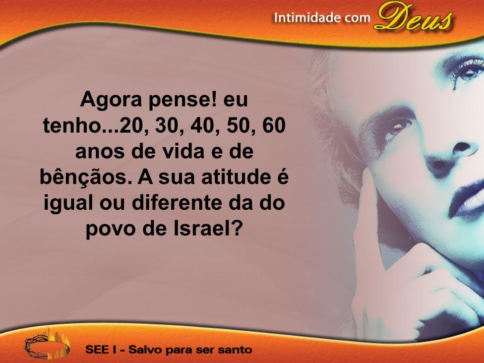 Agora pense! eu tenho...20, 30, 40, 50, 60 anos de vida e de bênçãos. A sua atitude é igual ou diferente da do povo de Israel?