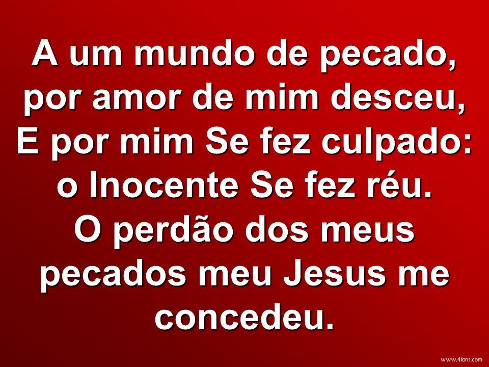 A um mundo de pecado, por amor de mim desceu, E por mim Se fez culpado: o Inocente Se fez réu. O perdão dos meus pecados meu Jesus me concedeu.