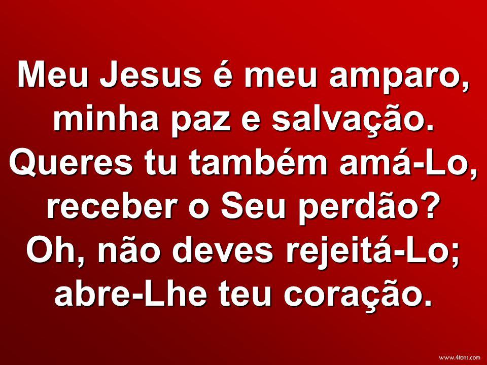 Meu Jesus é meu amparo, minha paz e salvação. Queres tu também amá-Lo, receber o Seu perdão? Oh, não deves rejeitá-Lo; abre-Lhe teu coração.
