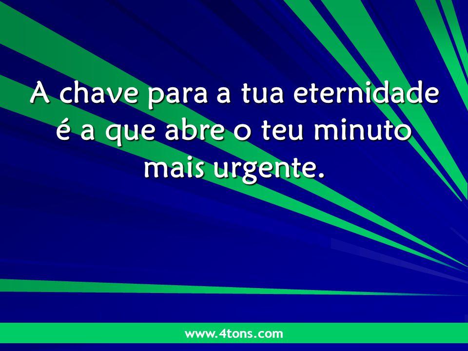 Pensamentos de Marcelo Augusto de Carvalho 1 A chave para a tua eternidade é a que abre o teu minuto mais urgente. www.4tons.com