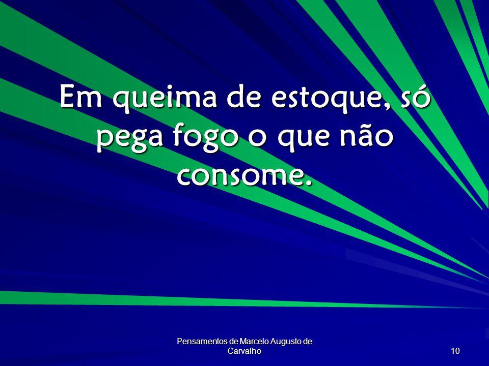 Pensamentos de Marcelo Augusto de Carvalho 10 Em queima de estoque, só pega fogo o que não consome.