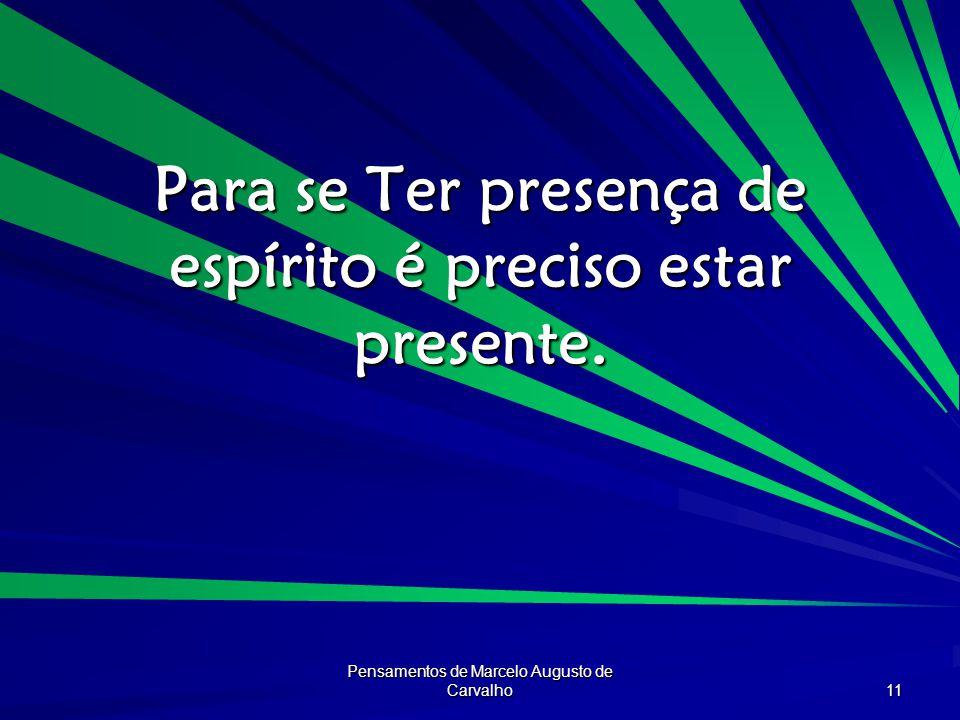 Pensamentos de Marcelo Augusto de Carvalho 11 Para se Ter presença de espírito é preciso estar presente.
