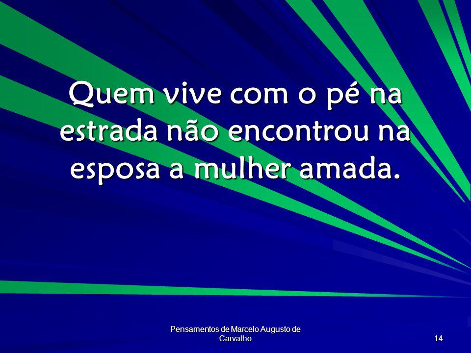 Pensamentos de Marcelo Augusto de Carvalho 14 Quem vive com o pé na estrada não encontrou na esposa a mulher amada.