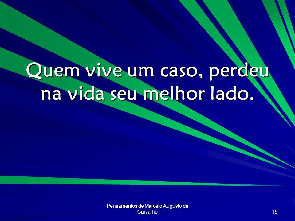Pensamentos de Marcelo Augusto de Carvalho 15 Quem vive um caso, perdeu na vida seu melhor lado.
