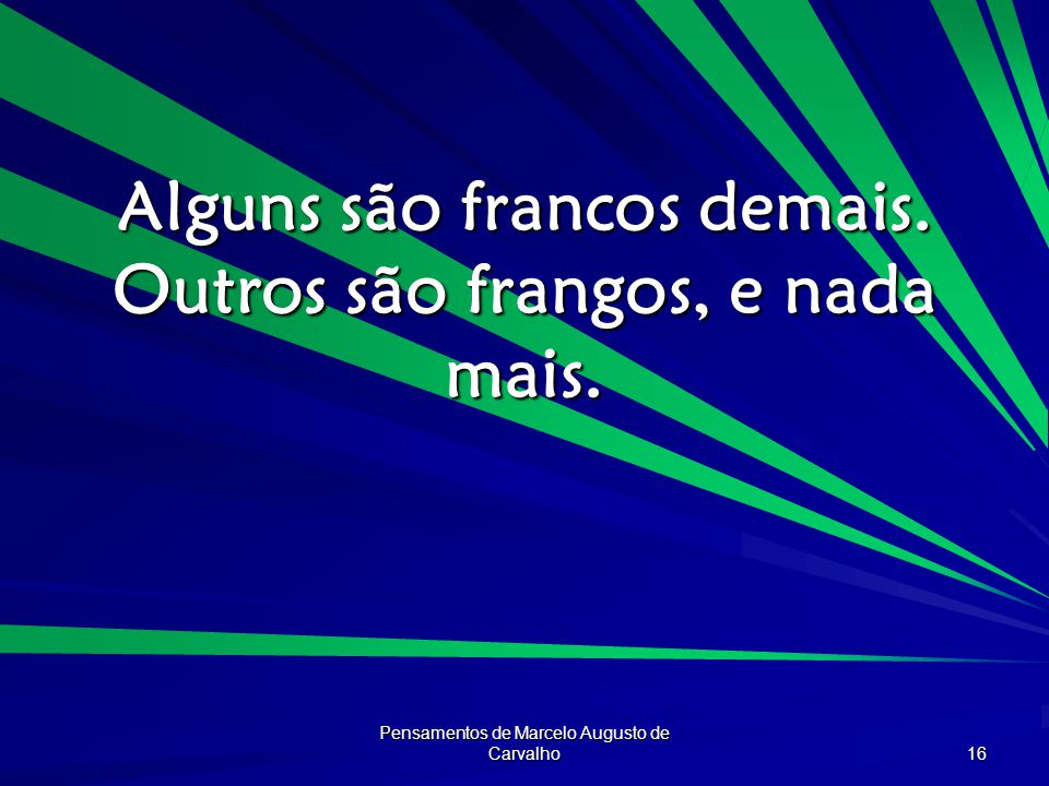 Pensamentos de Marcelo Augusto de Carvalho 16 Alguns são francos demais. Outros são frangos, e nada mais.
