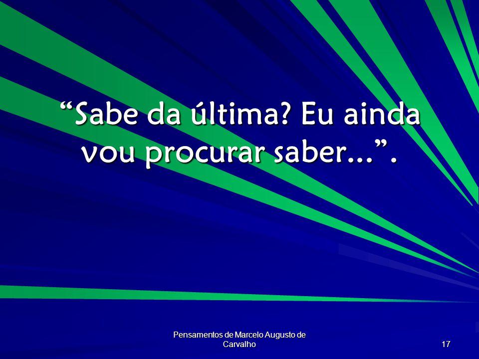 Pensamentos de Marcelo Augusto de Carvalho 17 Sabe da última? Eu ainda vou procurar saber....