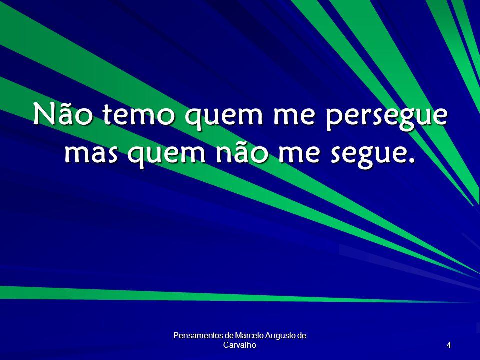 Pensamentos de Marcelo Augusto de Carvalho 4 Não temo quem me persegue mas quem não me segue.