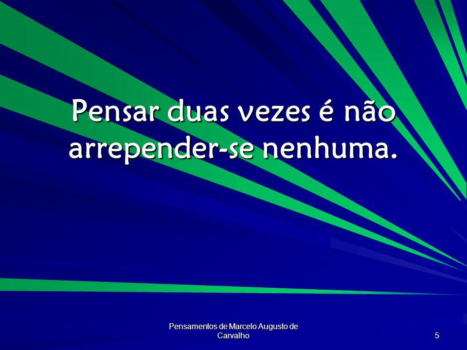 Pensamentos de Marcelo Augusto de Carvalho 5 Pensar duas vezes é não arrepender-se nenhuma.