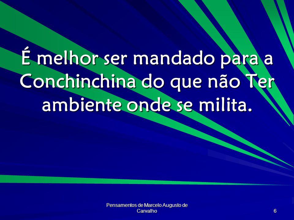Pensamentos de Marcelo Augusto de Carvalho 6 É melhor ser mandado para a Conchinchina do que não Ter ambiente onde se milita.