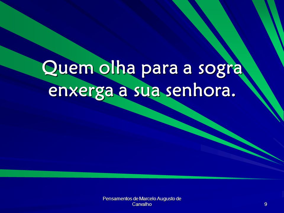 Pensamentos de Marcelo Augusto de Carvalho 9 Quem olha para a sogra enxerga a sua senhora.