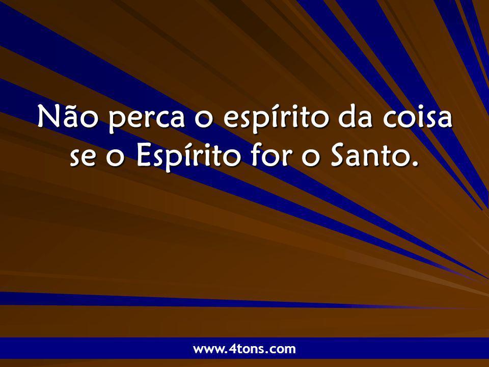 Pensamentos de Marcelo Augusto de Carvalho 1 Não perca o espírito da coisa se o Espírito for o Santo. www.4tons.com