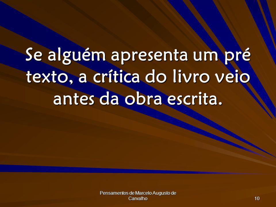 Pensamentos de Marcelo Augusto de Carvalho 10 Se alguém apresenta um pré texto, a crítica do livro veio antes da obra escrita.