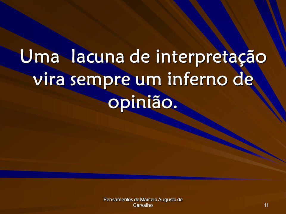 Pensamentos de Marcelo Augusto de Carvalho 11 Uma lacuna de interpretação vira sempre um inferno de opinião.