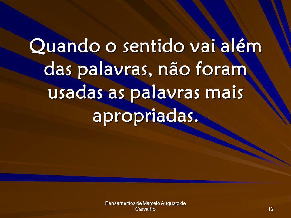 Pensamentos de Marcelo Augusto de Carvalho 12 Quando o sentido vai além das palavras, não foram usadas as palavras mais apropriadas.