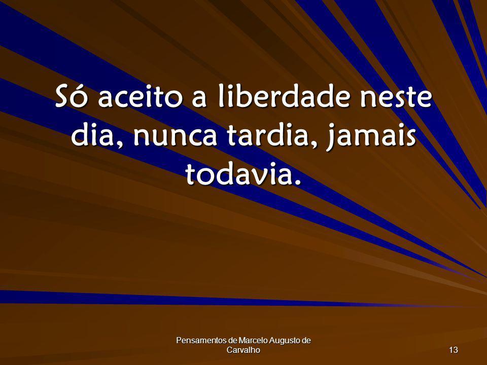 Pensamentos de Marcelo Augusto de Carvalho 13 Só aceito a liberdade neste dia, nunca tardia, jamais todavia.