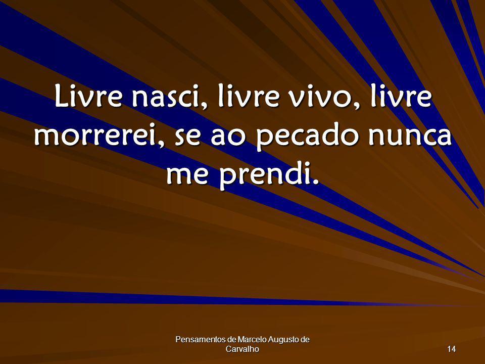 Pensamentos de Marcelo Augusto de Carvalho 14 Livre nasci, livre vivo, livre morrerei, se ao pecado nunca me prendi.