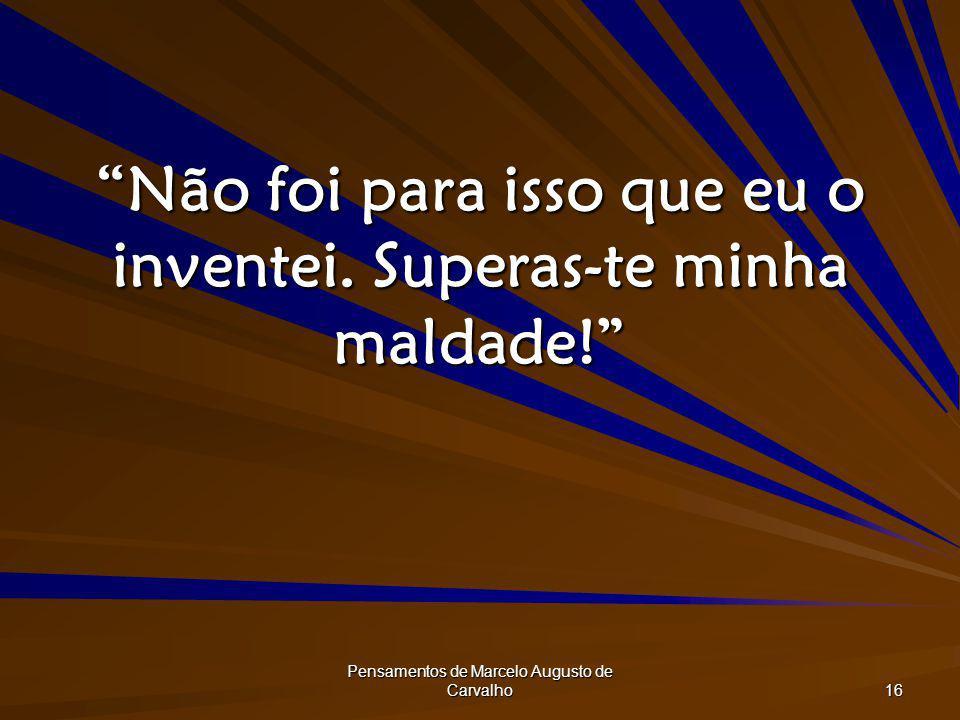 Pensamentos de Marcelo Augusto de Carvalho 16 Não foi para isso que eu o inventei. Superas-te minha maldade!