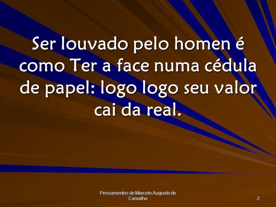 Pensamentos de Marcelo Augusto de Carvalho 2 Ser louvado pelo homen é como Ter a face numa cédula de papel: logo logo seu valor cai da real.