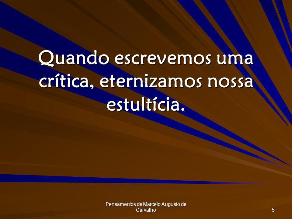 Pensamentos de Marcelo Augusto de Carvalho 5 Quando escrevemos uma crítica, eternizamos nossa estultícia.
