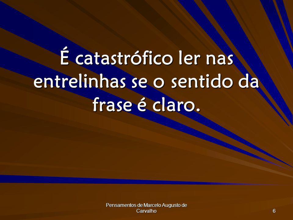 Pensamentos de Marcelo Augusto de Carvalho 6 É catastrófico ler nas entrelinhas se o sentido da frase é claro.