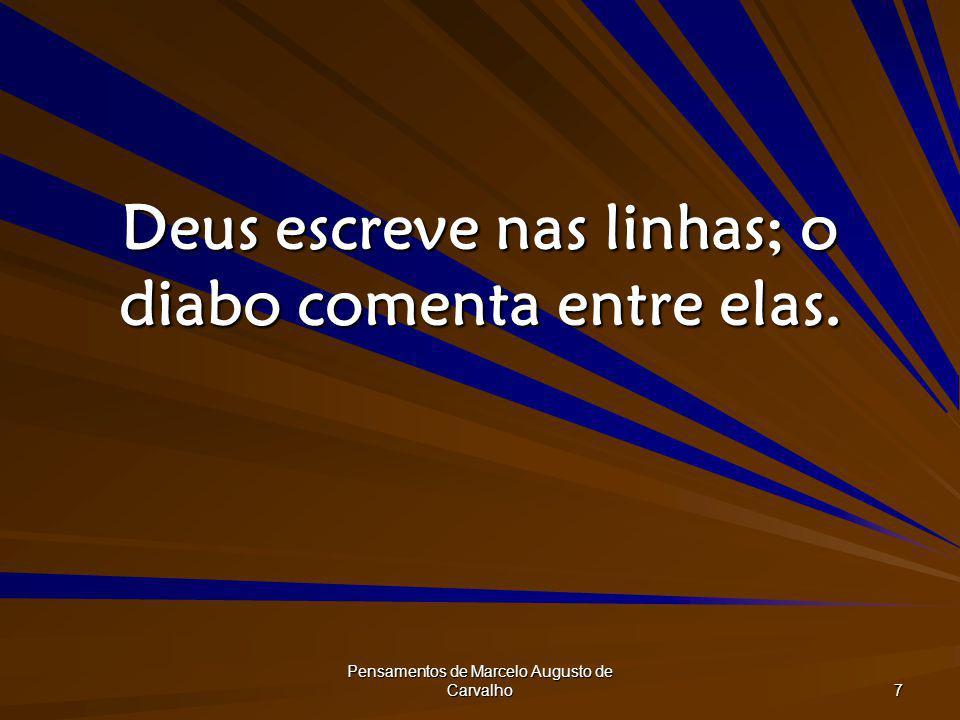 Pensamentos de Marcelo Augusto de Carvalho 7 Deus escreve nas linhas; o diabo comenta entre elas.