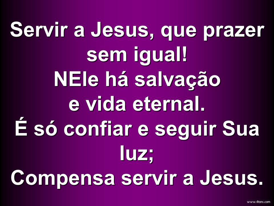 Servir a Jesus, que prazer sem igual! NEle há salvação e vida eternal. É só confiar e seguir Sua luz; Compensa servir a Jesus.