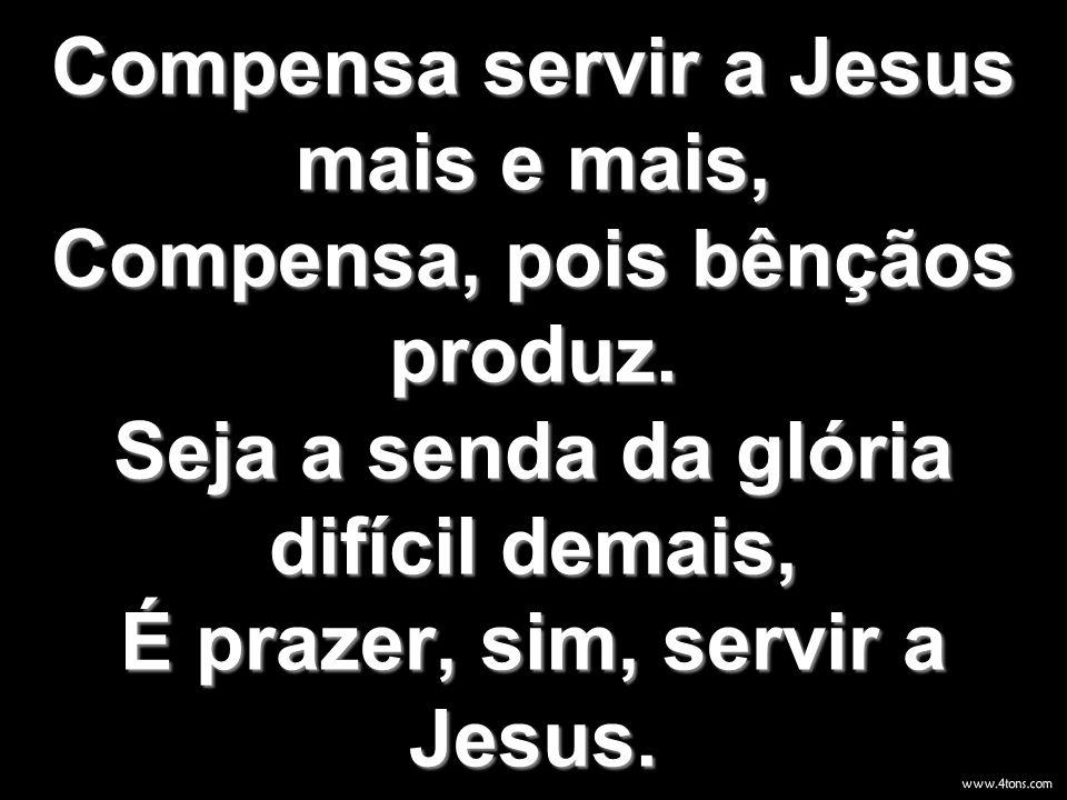 Compensa servir a Jesus mais e mais, Compensa, pois bênçãos produz. Seja a senda da glória difícil demais, É prazer, sim, servir a Jesus.