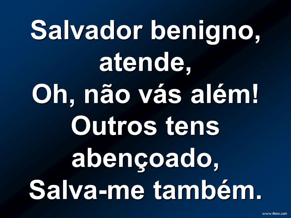 Salvador benigno, atende, Oh, não vás além! Outros tens abençoado, Salva-me também.