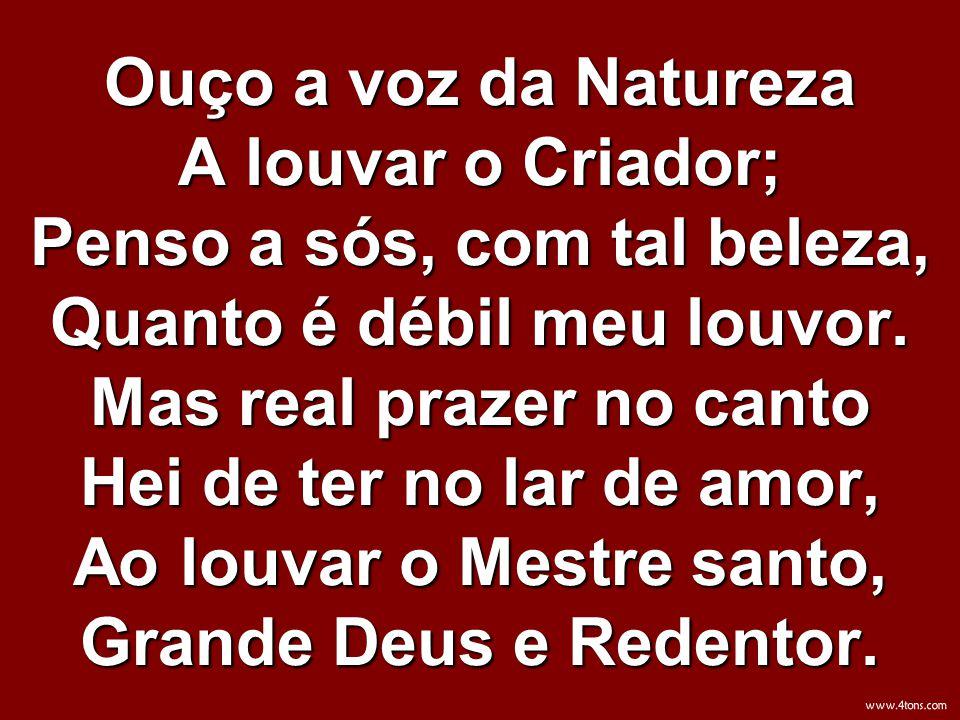 Ouço a voz da Natureza A louvar o Criador; Penso a sós, com tal beleza, Quanto é débil meu louvor. Mas real prazer no canto Hei de ter no lar de amor,