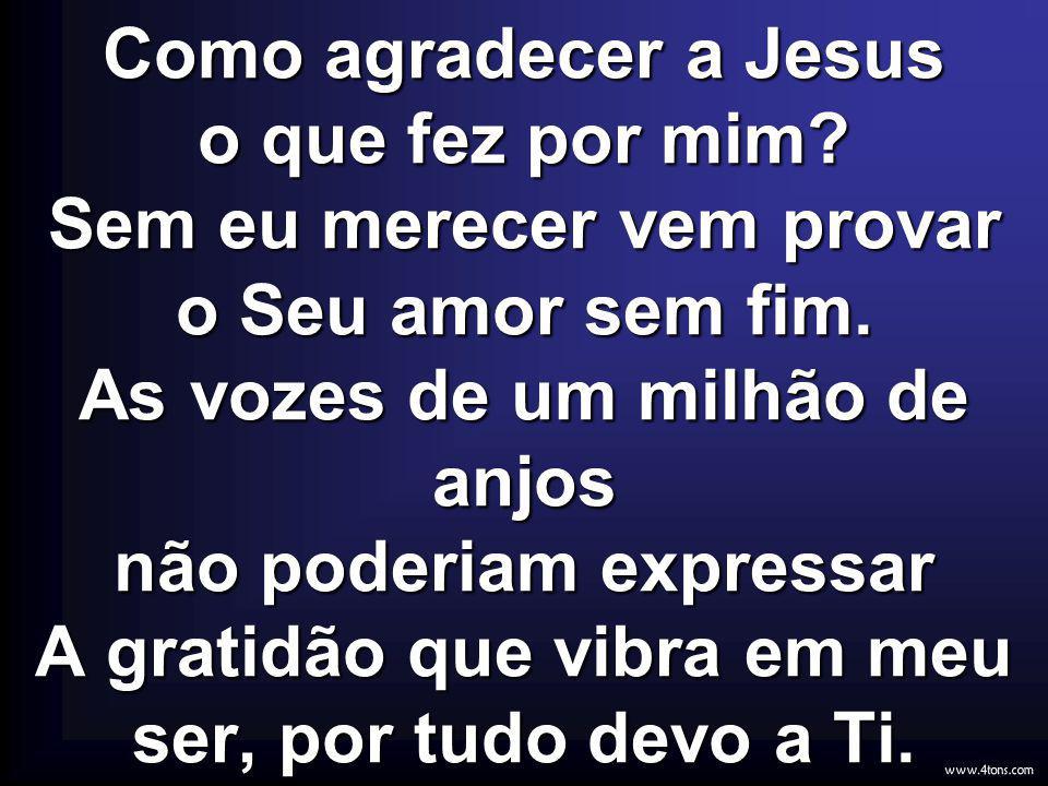 Como agradecer a Jesus o que fez por mim? Sem eu merecer vem provar o Seu amor sem fim. As vozes de um milhão de anjos não poderiam expressar A gratid