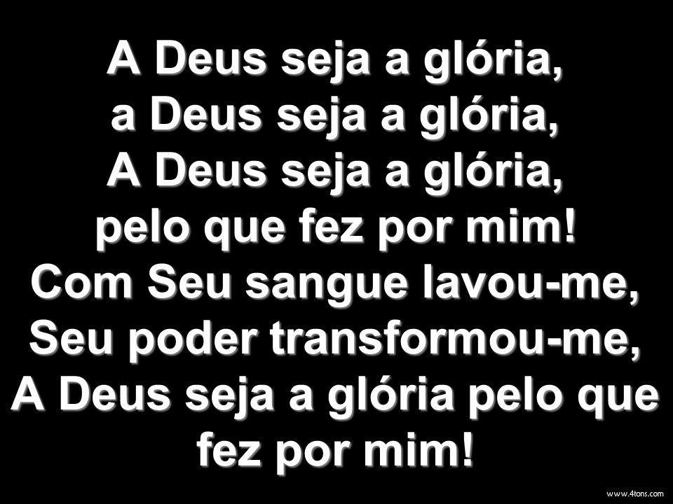 A Deus seja a glória, a Deus seja a glória, A Deus seja a glória, pelo que fez por mim! Com Seu sangue lavou-me, Seu poder transformou-me, A Deus seja