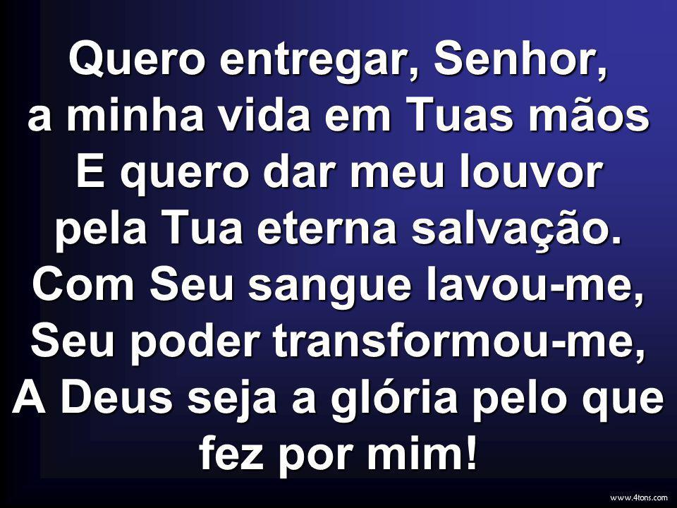 Quero entregar, Senhor, a minha vida em Tuas mãos E quero dar meu louvor pela Tua eterna salvação. Com Seu sangue lavou-me, Seu poder transformou-me,