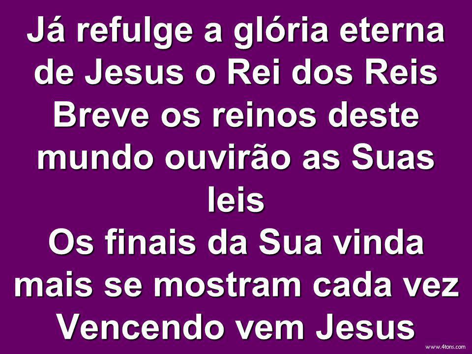 Já refulge a glória eterna de Jesus o Rei dos Reis Breve os reinos deste mundo ouvirão as Suas leis Os finais da Sua vinda mais se mostram cada vez Ve