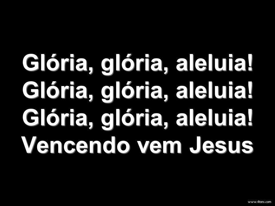 Glória, glória, aleluia! Glória, glória, aleluia! Glória, glória, aleluia! Vencendo vem Jesus