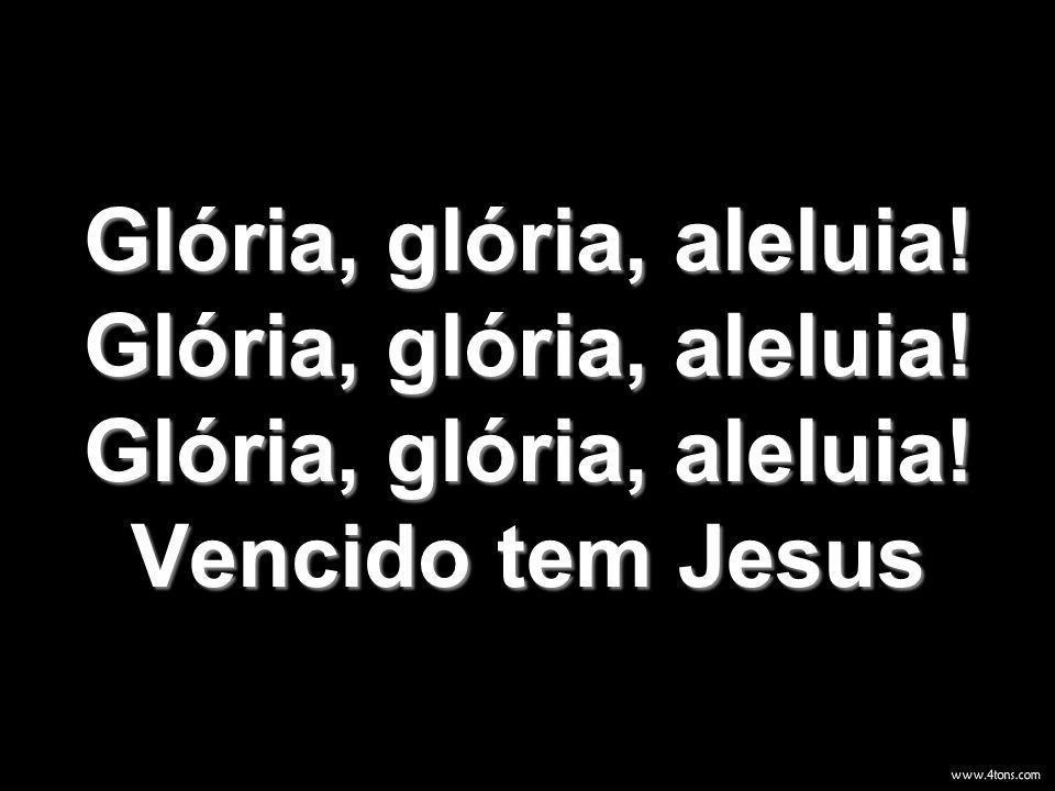 Glória, glória, aleluia! Glória, glória, aleluia! Glória, glória, aleluia! Vencido tem Jesus